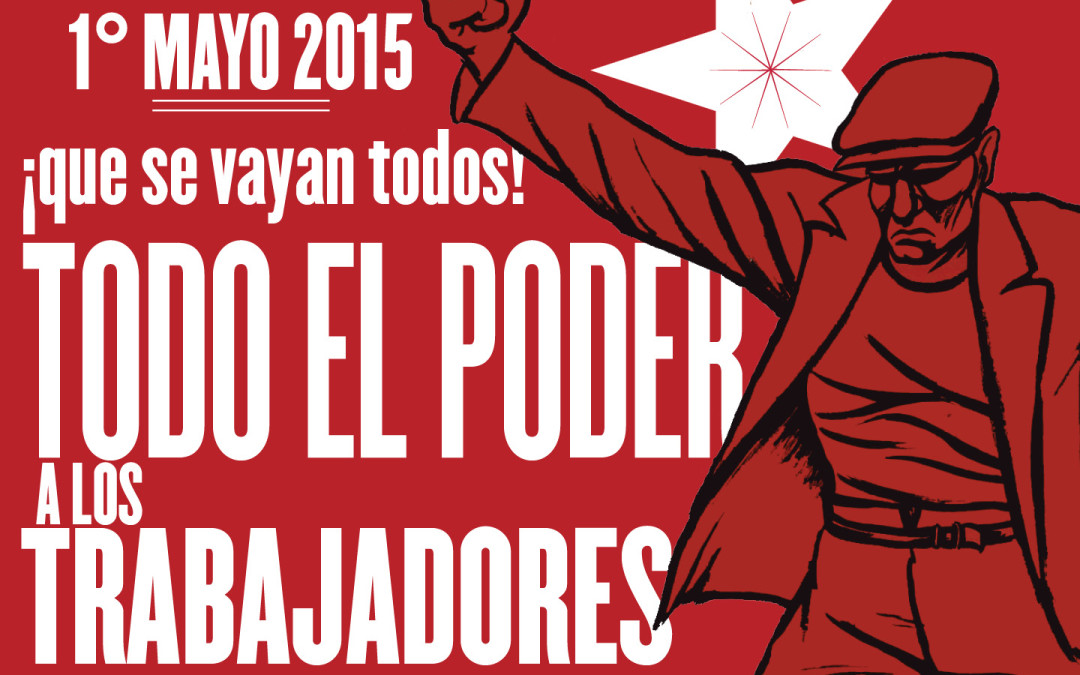 1° de Mayo 2015: ¡Que se vayan todos! Todo el poder alos trabajadores